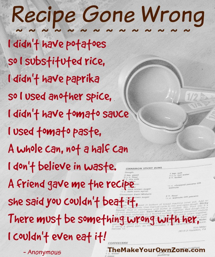 "Does this poem sounds like you?  Sometimes I am guilty of ""recipes gone wrong"" by trying to use what I have!"